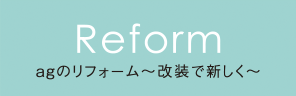 Reform 改装で新しく~リフォーム&リノベーション